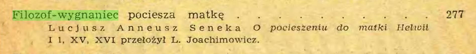 (...) Filozof-wygnaniec pociesza matkę 277 Lucjusz Anneusz Seneka O pocieszeniu do matki Helwil I 1. XV, XVI przełożył L. Joachimowicz...