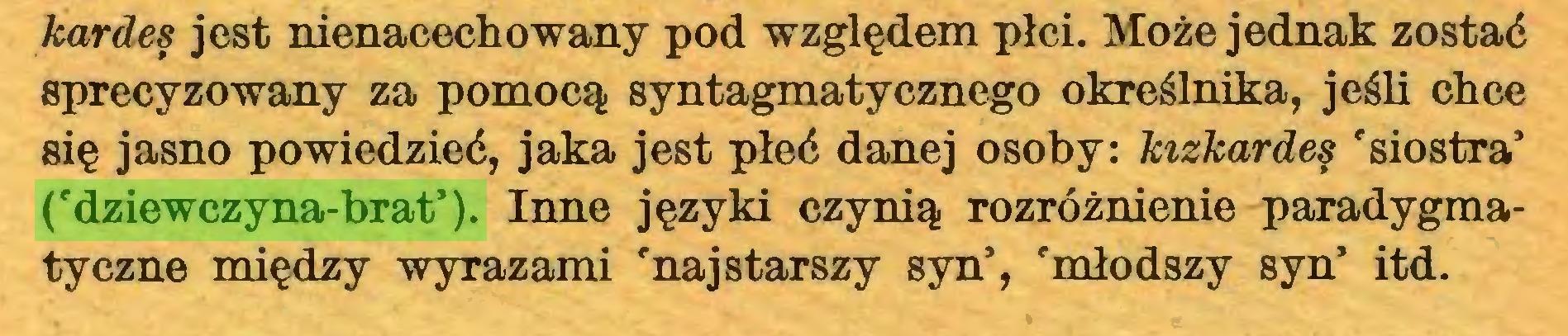 (...) kardes jest nienacechowany pod względem płci. Może jednak zostać sprecyzowany za pomocą syntagmatycznego określnika, jeśli chce się jasno powiedzieć, jaka jest płeć danej osoby: kizkardes 'siostra5 ('dziewczyna-brat5). Inne języki czynią rozróżnienie paradygmatyczne między wyrazami 'najstarszy syn5, 'młodszy syn5 itd...