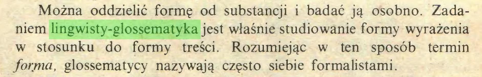 (...) Można oddzielić formę od substancji i badać ją osobno. Zadaniem lingwisty-glossematyka jest właśnie studiowanie formy wyrażenia w stosunku do formy treści. Rozumiejąc w ten sposób termin forma, glossematycy nazywają często siebie formalistami...