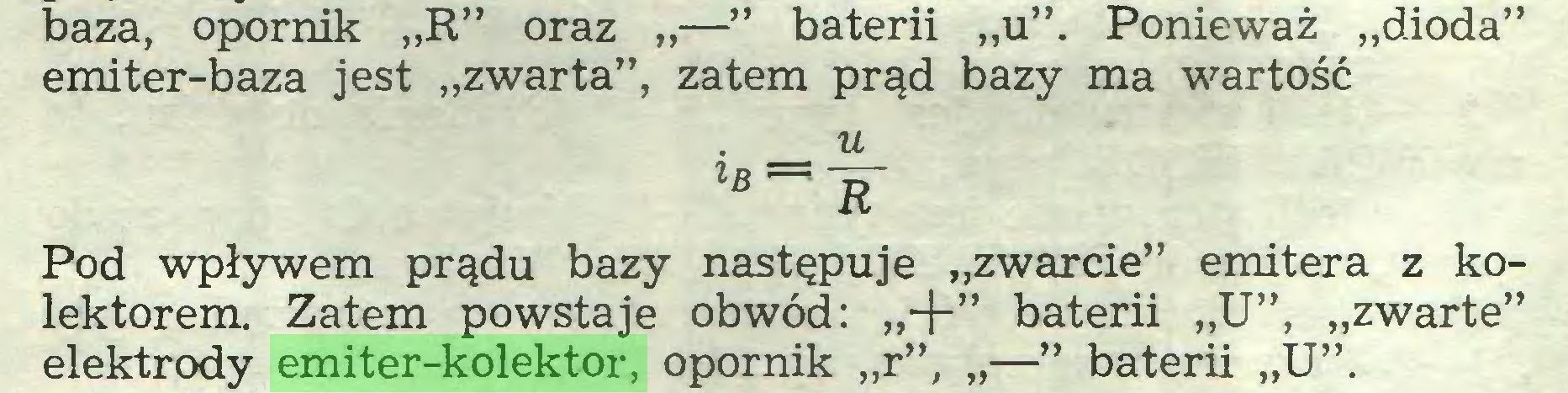 """(...) baza, opornik """"R"""" oraz """"—"""" baterii """"u"""". Ponieważ """"dioda"""" emiter-baza jest """"zwarta"""", zatem prąd bazy ma wartość u lB~~ R~ Pod wpływem prądu bazy następuje """"zwarcie"""" emitera z kolektorem. Zatem powstaje obwód: """"+"""" baterii """"U"""", """"zwarte"""" elektrody emiter-kolektor, opornik """"r"""", """"—"""" baterii """"U""""..."""