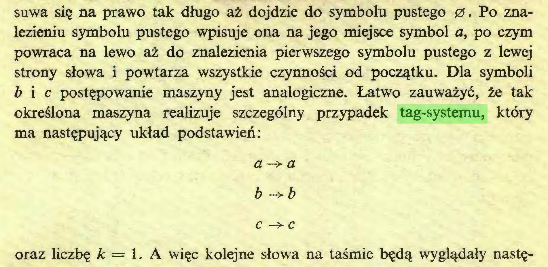 (...) suwa się na prawo tak długo aż dojdzie do symbolu pustego 0. Po znalezieniu symbolu pustego wpisuje ona na jego miejsce symbol a, po czym powraca na lewo aż do znalezienia pierwszego symbolu pustego z lewej strony słowa i powtarza wszystkie czynności od początku. Dla symboli b i c postępowanie maszyny jest analogiczne. Łatwo zauważyć, że tak określona maszyna realizuje szczególny przypadek tag-systemu, który ma następujący układ podstawień: a -> a b ->b c —> c oraz liczbę k = 1. A więc kolejne słowa na taśmie będą wyglądały nastę...
