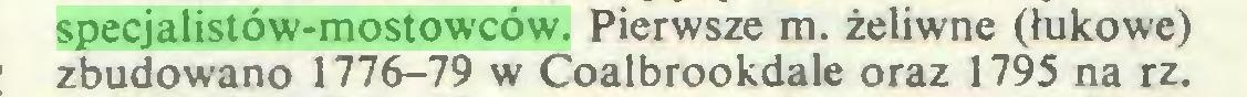 (...) specjalistów-mostowców. Pierwsze m. żeliwne (łukowe) zbudowano 1776-79 w Coalbrookdale oraz 1795 na rz...