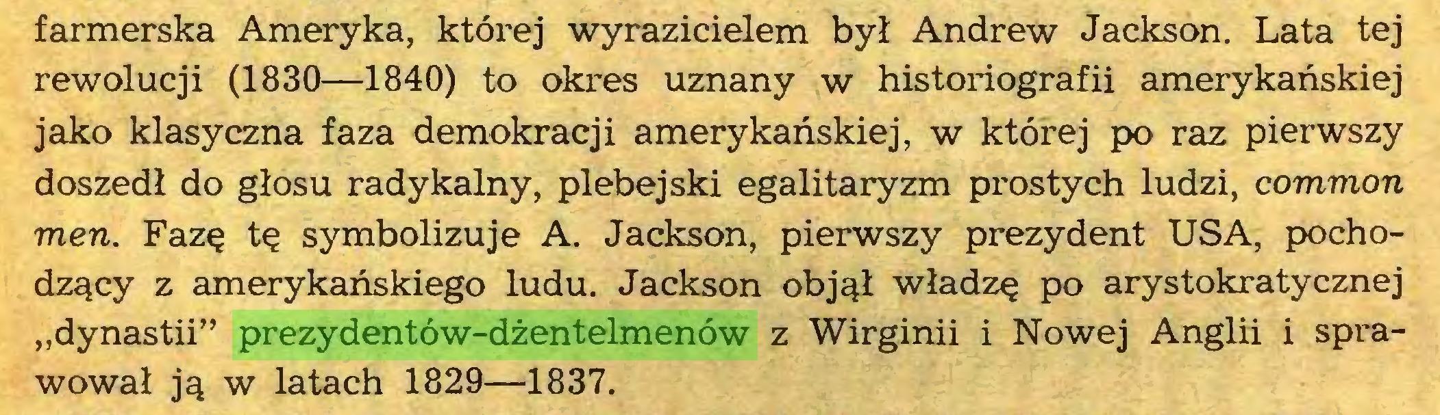 """(...) farmerska Ameryka, której wyrazicielem był Andrew Jackson. Lata tej rewolucji (1830—1840) to okres uznany w historiografii amerykańskiej jako klasyczna faza demokracji amerykańskiej, w której po raz pierwszy doszedł do głosu radykalny, plebejski egalitaryzm prostych ludzi, common men. Fazę tę symbolizuje A. Jackson, pierwszy prezydent USA, pochodzący z amerykańskiego ludu. Jackson objął władzę po arystokratycznej """"dynastii"""" prezydentów-dżentelmenów z Wirginii i Nowej Anglii i sprawował ją w latach 1829—1837..."""