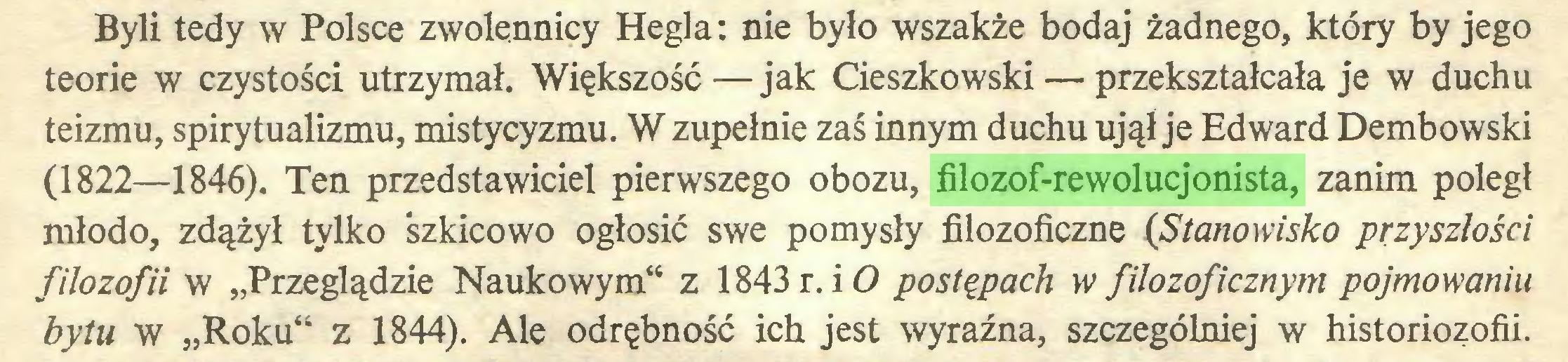 """(...) Byli tedy w Polsce zwolennicy Hegla: nie było wszakże bodaj żadnego, który by jego teorie w czystości utrzymał. Większość—jak Cieszkowski — przekształcała je w duchu teizmu, spirytualizmu, mistycyzmu. W zupełnie zaś innym duchu ujął je Edward Dembowski (1822—1846). Ten przedstawiciel pierwszego obozu, filozof-rewolucjonista, zanim poległ młodo, zdążył tylko 'szkicowo ogłosić swe pomysły filozoficzne (Stanowisko przyszłości filozofii w """"Przeglądzie Naukowym"""" z 1843 r. i O postępach w filozoficznym pojmowaniu bytu w """"Roku"""" z 1844). Ale odrębność ich jest wyraźna, szczególniej w historiozofii..."""
