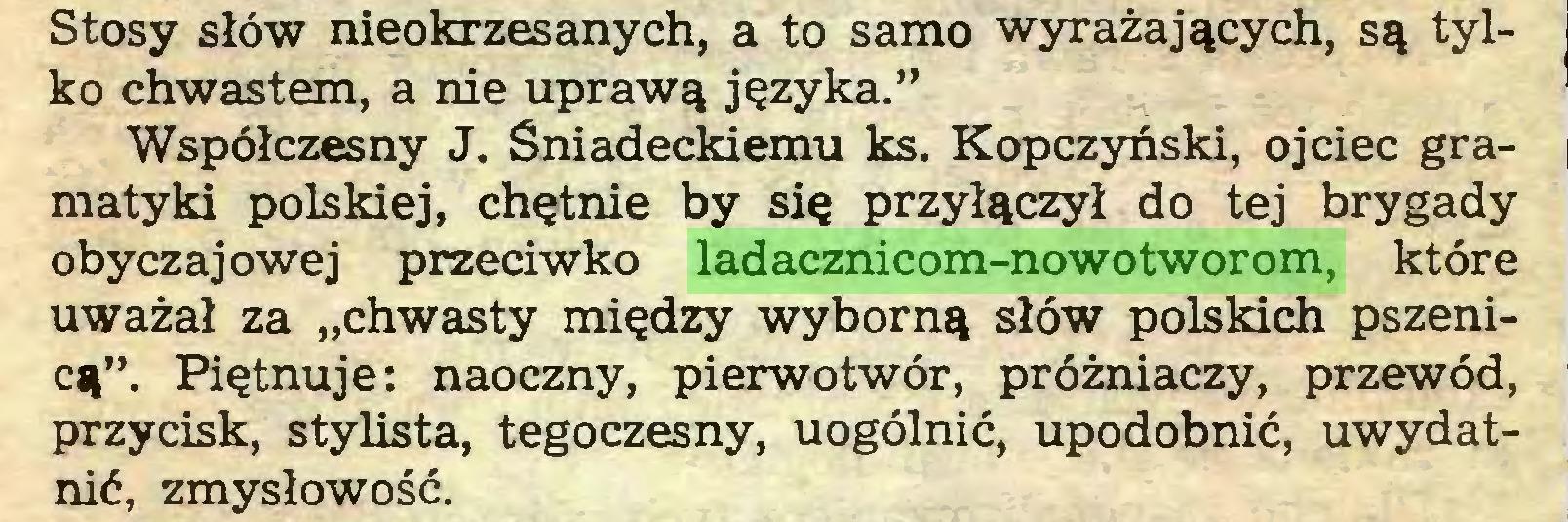"""(...) Stosy słów nieokrzesanych, a to samo wyrażających, są tylko chwastem, a nie uprawą języka."""" Współczesny J. Śniadeckiemu ks. Kopczyński, ojciec gramatyki polskiej, chętnie by się przyłączył do tej brygady obyczajowej przeciwko ladacznicom-nowotworom, które uważał za """"chwasty między wyborną słów polskich pszenicą"""". Piętnuje: naoczny, pierwotwór, próżniaczy, przewód, przycisk, stylista, tegoczesny, uogólnić, upodobnić, uwydatnić, zmysłowość..."""