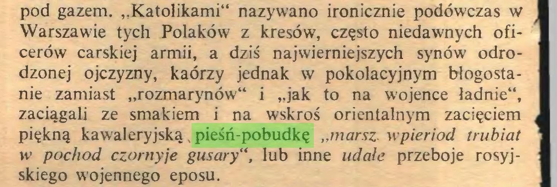 """(...) pod gazem. """"Katolikami"""" nazywano ironicznie podówczas w Warszawie tych Polaków z kresów, często niedawnych oficerów carskiej armii, a dziś najwierniejszych synów odrodzonej ojczyzny, kaórzy jednak w pokolacyjnym błogostanie zamiast """"rozmarynów"""" i """"jak to na wojence ładnie"""", zaciągali ze smakiem i na wskroś orientalnym zacięciem ^ piękną kawaleryjską pieśń-pobudkę """"marsz wpieriod trubiat w pochod czornyje gusarylub inne udałe przeboje rosyjskiego wojennego eposu..."""