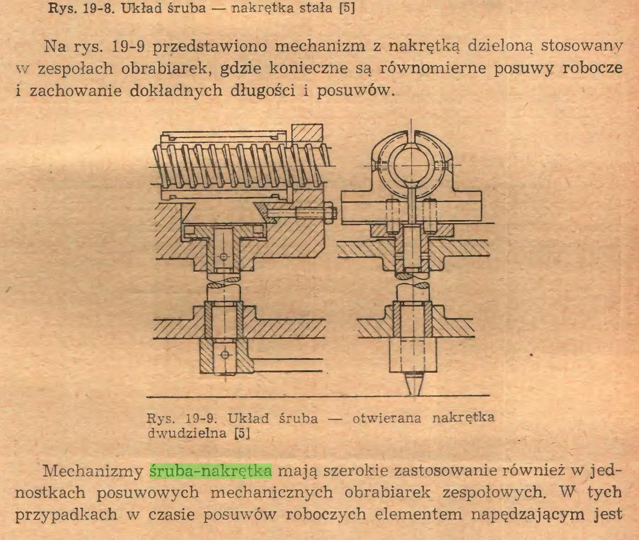 (...) Mechanizmy śruba-nakrętka mają szerokie zastosowanie rowmez nostkach posuwowych mechanicznych obrabiarek zespołowych. W przypadkach w czasie posuwów roboczych elementem napędzającym jest Rys. 19-8. Układ śruba — nakrętka stała [5] Na rys. 19-9 przedstawiono mechanizm z nakrętką dzieloną stosowany w zespołach obrabiarek, gdzie konieczne są równomierne posuwy robocze i zachowanie dokładnych długości i posuwów...