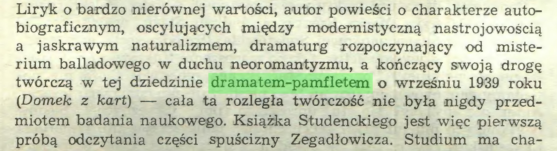 (...) Liryk o bardzo nierównej wartości, autor powieści o charakterze autobiograficznym, oscylujących między modernistyczną nastrojowością a jaskrawym naturalizmem, dramaturg rozpoczynający od misterium balladowego w duchu neoromantyzmu, a kończący swoją drogę twórczą w tej dziedzinie dramatem-pamfletem o wrześniu 1939 roku (Domek z kart) — cała ta rozległa twórczość nie była nigdy przedmiotem badania naukowego. Książka Studenckiego jest więc pierwszą próbą odczytania części spuścizny Zegadłowicza. Studium ma cha...