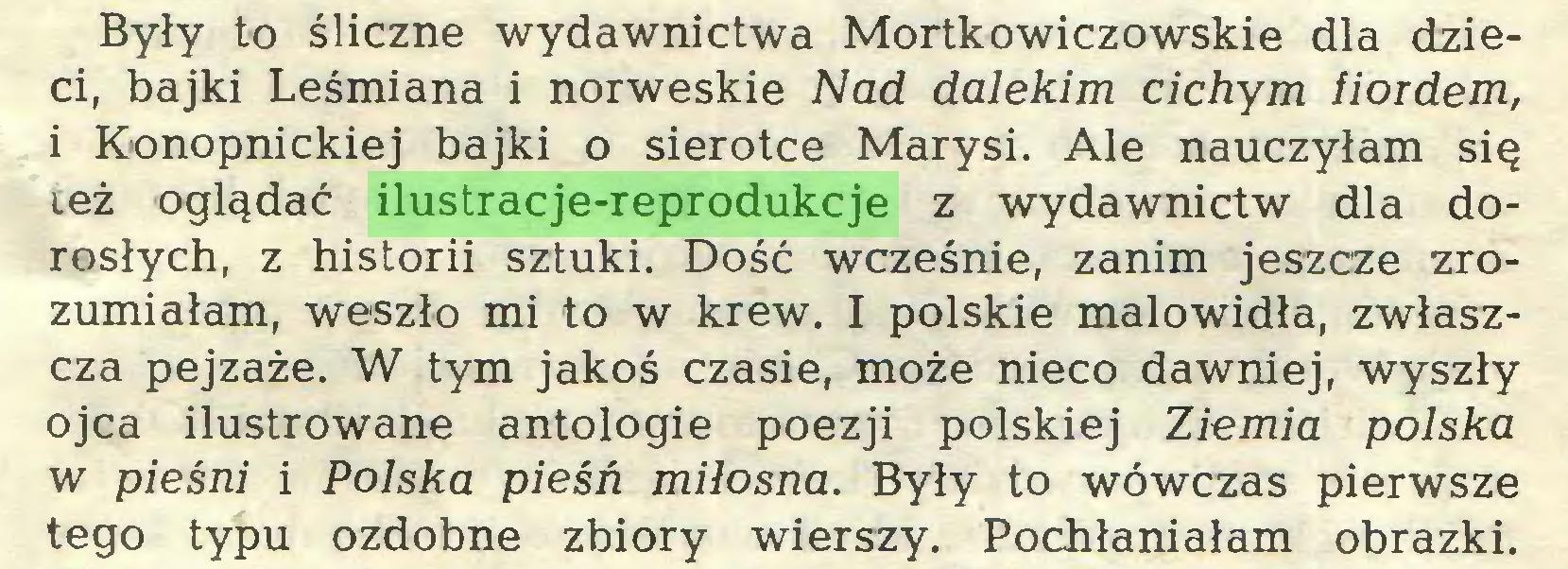 (...) Były to śliczne wydawnictwa Mortkowiczowskie dla dzieci, bajki Leśmiana i norweskie Nad dalekim cichym fiordem, i Konopnickiej bajki o sierotce Marysi. Ale nauczyłam się też oglądać ilustracje-reprodukcje z wydawnictw dla dorosłych, z historii sztuki. Dość wcześnie, zanim jeszcze zrozumiałam, weszło mi to w krew. I polskie malowidła, zwłaszcza pejzaże. W tym jakoś czasie, może nieco dawniej, wyszły ojca ilustrowane antologie poezji polskiej Ziemia polska w pieśni i Polska pieśń miłosna. Były to wówczas pierwsze tego typu ozdobne zbiory wierszy. Pochłaniałam obrazki...