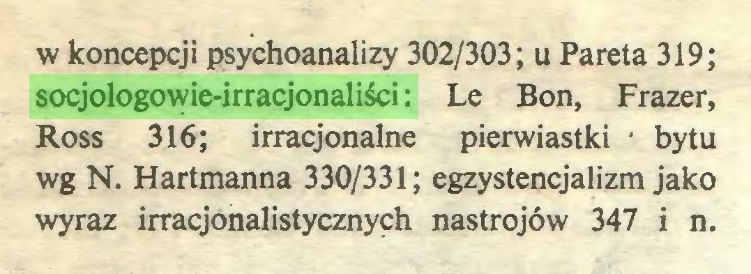 (...) w koncepcji psychoanalizy 302/303; u Pareta 319; socjologowie-irracjonaliści: Le Bon, Frazer, Ross 316; irracjonalne pierwiastki * bytu wg N. Hartmanna 330/331; egzystencjalizm jako wyraz irracjonalistycznych nastrojów 347 i n...
