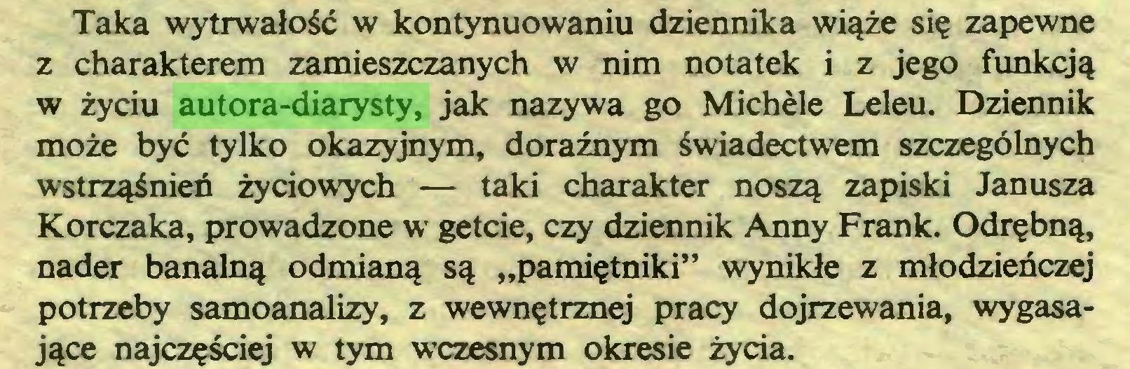 """(...) Taka wytrwałość w kontynuowaniu dziennika wiąże się zapewne z charakterem zamieszczanych w nim notatek i z jego funkcją w życiu autora-diarysty, jak nazywa go Michèle Leleu. Dziennik może być tylko okazyjnym, doraźnym świadectwem szczególnych wstrząśnieó życiowych — taki charakter noszą zapiski Janusza Korczaka, prowadzone w getcie, czy dziennik Anny Frank. Odrębną, nader banalną odmianą są """"pamiętniki"""" wynikłe z młodzieńczej potrzeby samoanalizy, z wewnętrznej pracy dojrzewania, wygasające najczęściej w tym wczesnym okresie życia..."""