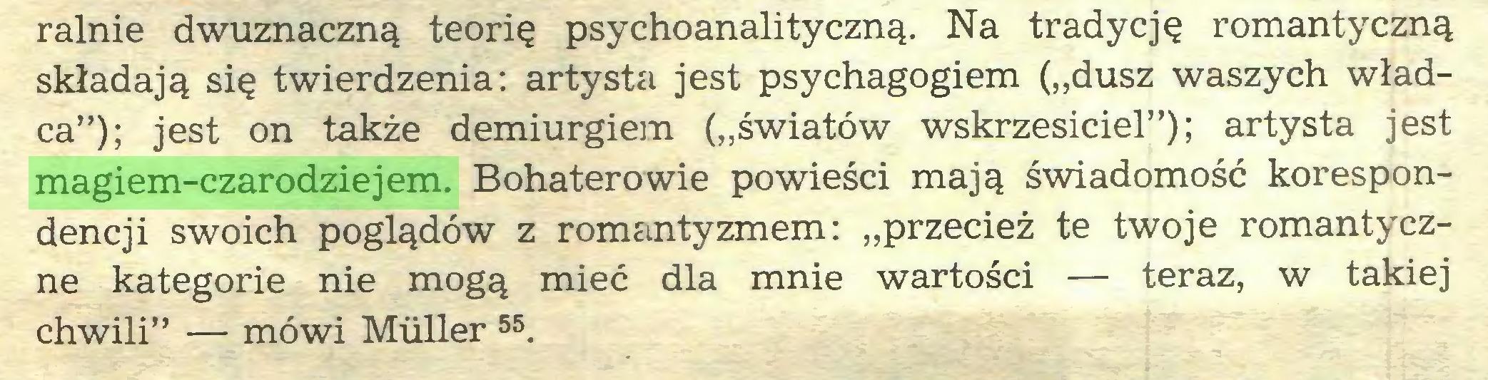 """(...) ralnie dwuznaczną teorię psychoanalityczną. Na tradycję romantyczną składają się twierdzenia: artysta jest psychagogiem (""""dusz waszych władca""""); jest on także demiurgiem (""""światów wskrzesiciel""""); artysta jest magiem-czarodziejem. Bohaterowie powieści mają świadomość korespondencji swoich poglądów z romantyzmem: """"przecież te twoje romantyczne kategorie nie mogą mieć dla mnie wartości — teraz, w takiej chwili"""" — mówi Müller 55..."""
