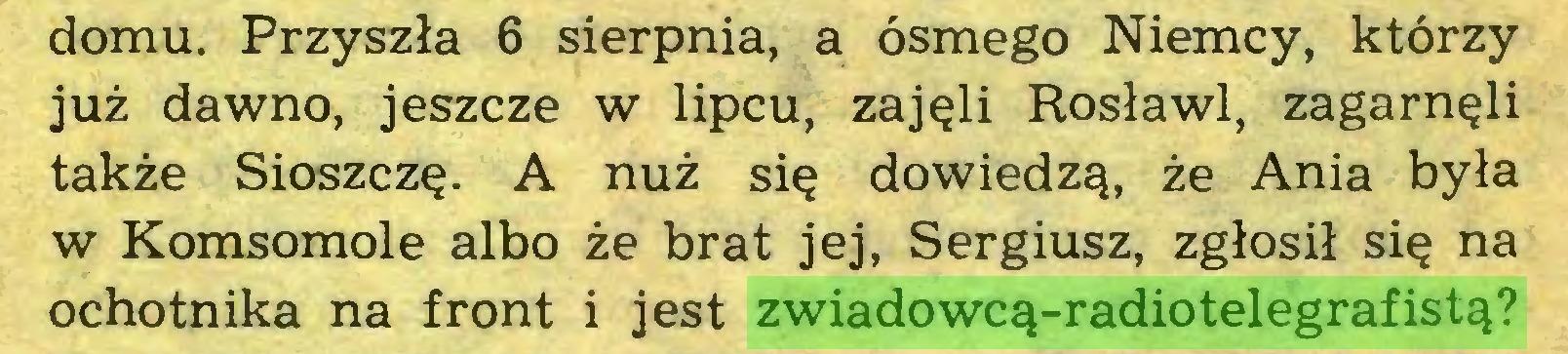 (...) domu. Przyszła 6 sierpnia, a ósmego Niemcy, którzy już dawno, jeszcze w lipcu, zajęli Rosławl, zagarnęli także Sioszczę. A nuż się dowiedzą, że Ania była w Komsomole albo że brat jej, Sergiusz, zgłosił się na ochotnika na front i jest zwiadowcą-radiotelegrafistą?...