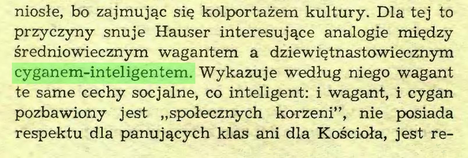 """(...) niosłe, bo zajmując się kolportażem kultury. Dla tej to przyczyny snuje Hauser interesujące analogie między średniowiecznym wagantem a dziewiętnastowiecznym cyganem-inteligentem. Wykazuje według niego wagant te same cechy socjalne, co inteligent: i wagant, i cygan pozbawiony jest """"społecznych korzeni"""", nie posiada respektu dla panujących klas ani dla Kościoła, jest re..."""