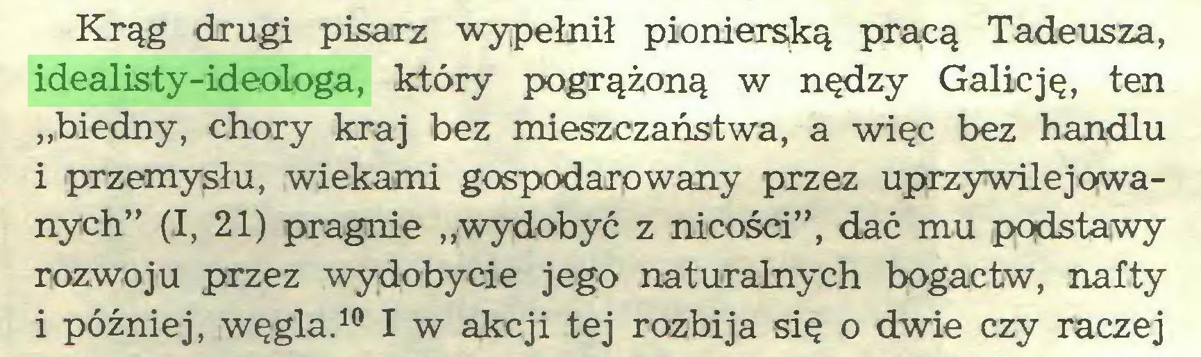 """(...) Krąg drugi pisarz wypełnił pionierską pracą Tadeusza, idealisty-ideologa, który pogrążoną w nędzy Galicję, ten """"biedny, chory kraj bez mieszczaństwa, a więc bez handlu i przemysłu, wiekami gospodarowany przez uprzywilejowanych"""" (I, 21) pragnie """"wydobyć z nicości"""", dać mu podstawy rozwoju przez wydobycie jego naturalnych bogactw, nafty i później, węgla.10 I w akcji tej rozbija się o dwie czy raczej..."""
