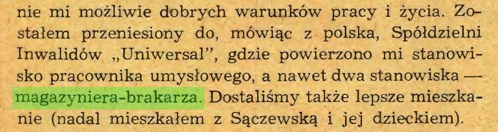 """(...) nie mi możliwie dobrych warunków pracy i życia. Zostałem przeniesiony do, mówiąc z polska, Spółdzielni Inwalidów """"Uniwersał"""", gdzie powierzono mi stanowisko pracownika umysłowego, a nawet dwa stanowiska — magazyniera-brakarza. Dostaliśmy także lepsze mieszkanie (nadal mieszkałem z Sączewską i jej dzieckiem)..."""