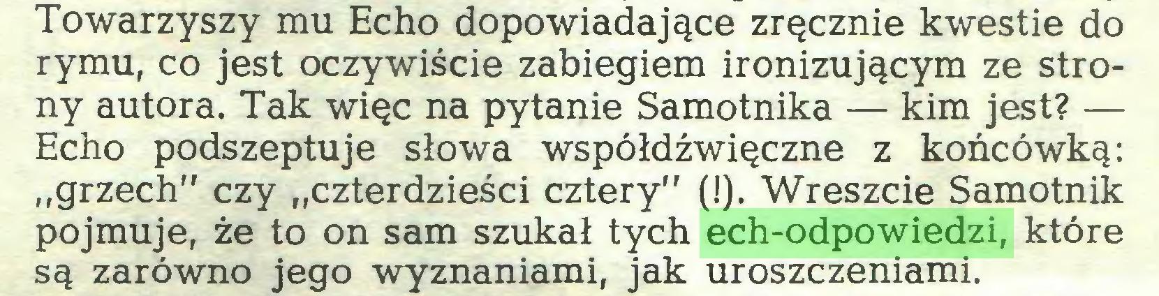 """(...) Towarzyszy mu Echo dopowiadające zręcznie kwestie do rymu, co jest oczywiście zabiegiem ironizującym ze strony autora. Tak więc na pytanie Samotnika — kim jest? — Echo podszeptuje słowa współdźwięczne z końcówką: """"grzech"""" czy """"czterdzieści cztery"""" (!). Wreszcie Samotnik pojmuje, że to on sam szukał tych ech-odpowiedzi, które są zarówno jego wyznaniami, jak uroszczeniami..."""