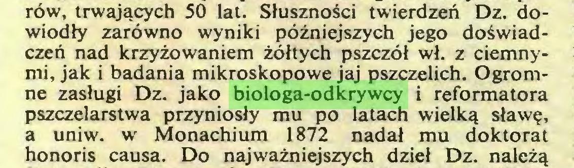 (...) rów, trwających 50 lat. Słuszności twierdzeń Dz. dowiodły zarówno wyniki późniejszych jego doświadczeń nad krzyżowaniem żółtych pszczół wł. z ciemnymi, jak i badania mikroskopowe jaj pszczelich. Ogromne zasługi Dz. jako biologa-odkrywcy i reformatora pszczelarstwa przyniosły mu po latach wielką sławę, a uniw. w Monachium 1872 nadał mu doktorat honoris causa. Do najważniejszych dzieł Dz. należą...
