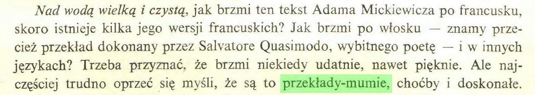 (...) Nad wodą wielką i czystą, jak brzmi ten tekst Adama Mickiewicza po francusku, skoro istnieje kilka jego wersji francuskich? Jak brzmi po włosku — znamy przecież przekład dokonany przez Salvatore Quasimodo, wybitnego poetę — i w innych językach? Trzeba przyznać, że brzmi niekiedy udatnie, nawet pięknie. Ale najczęściej trudno oprzeć się myśli, że są to przekłady-mumie, choćby i doskonałe...