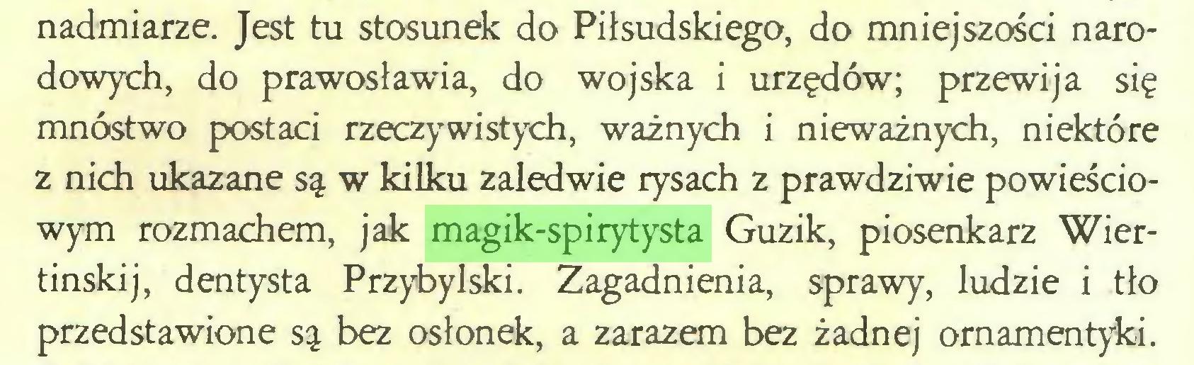 (...) nadmiarze. Jest tu stosunek do Piłsudskiego, do mniejszości narodowych, do prawosławia, do wojska i urzędów; przewija się mnóstwo postaci rzeczywistych, ważnych i nieważnych, niektóre z nich ukazane są w kilku zaledwie rysach z prawdziwie powieściowym rozmachem, jak magik-spirytysta Guzik, piosenkarz Wiertinskij, dentysta Przybylski. Zagadnienia, sprawy, ludzie i tło przedstawione są bez osłonek, a zarazem bez żadnej ornamentyki...
