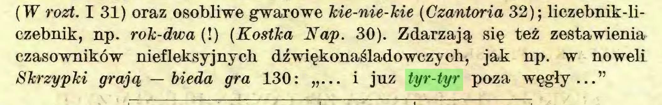 """(...) (W rozt. I 31) oraz osobliwe gwarowe kie-nie-kie (Czantoria 32); liczebnik-liczebnik, np. rok-dwa (!) (Kostka Nap. 30). Zdarzają się też zestawienia czasowników niefleksyjnych dźwiękonaśladowczych, jak np. w noweli Skrzypki grają — bieda gra 130: """"... i juz tyr-tyr poza węgły...""""..."""