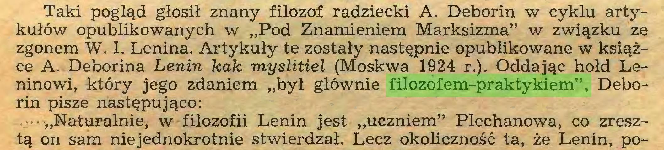 """(...) Taki pogląd głosił znany filozof radziecki A. Deborin w cyklu artykułów opublikowanych w """"Pod Znamieniem Marksizma"""" w związku ze zgonem W. I. Lenina. Artykuły te zostały następnie opublikowane w książce A. Deborina Lenin kak myslitiel (Moskwa 1924 r.). Oddając hołd Leninowi, który jego zdaniem """"był głównie filozofem-praktykiem"""", Deborin pisze następująco: .-•""""Naturalnie, w filozofii Lenin jest """"uczniem"""" Plechanowa, co zresztą on sam niejednokrotnie stwierdzał. Lecz okoliczność ta, że Lenin, po..."""