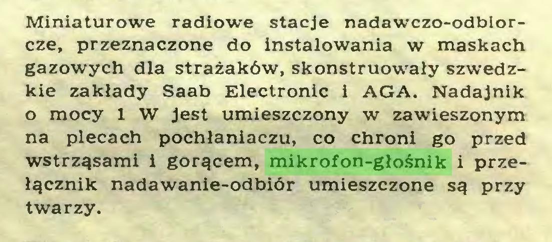 (...) Miniaturowe radiowe stacje nadawczo-odbiorcze, przeznaczone do instalowania w maskach gazowych dla strażaków, skonstruowały szwedzkie zakłady Saab Electronic i AGA. Nadajnik o mocy 1 W Jest umieszczony w zawieszonym na plecach pochłaniaczu, co chroni go przed wstrząsami i gorącem, mikrofon-głośnik i przełącznik nadawanie-odbiór umieszczone są przy twarzy...