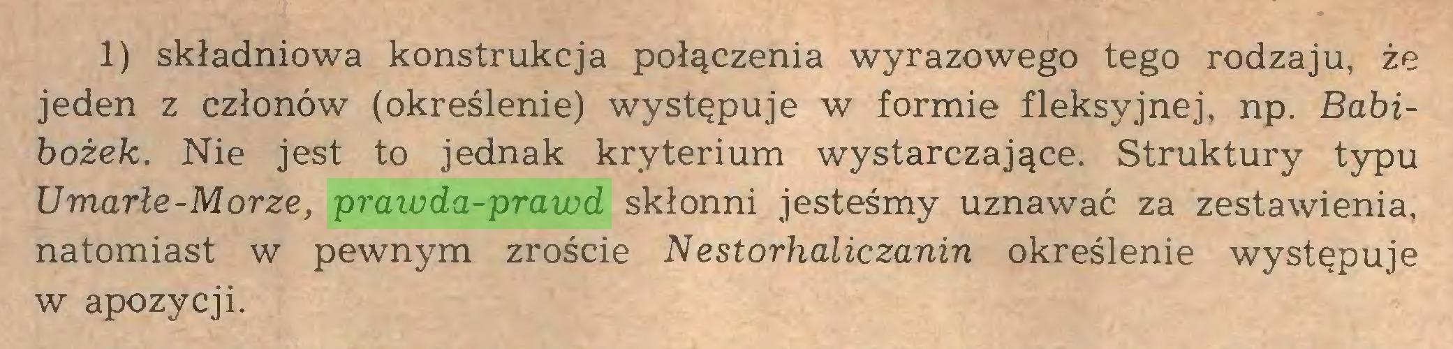 (...) 1) składniowa konstrukcja połączenia wyrazowego tego rodzaju, że jeden z członów (określenie) występuje w formie fleksyjnej, np. Babibożek. Nie jest to jednak kryterium wystarczające. Struktury typu Umarłe-Morze, prawda-prawd skłonni jesteśmy uznawać za zestawienia, natomiast w pewnym zroście Nestorhaliczanin określenie występuje w apozycji...