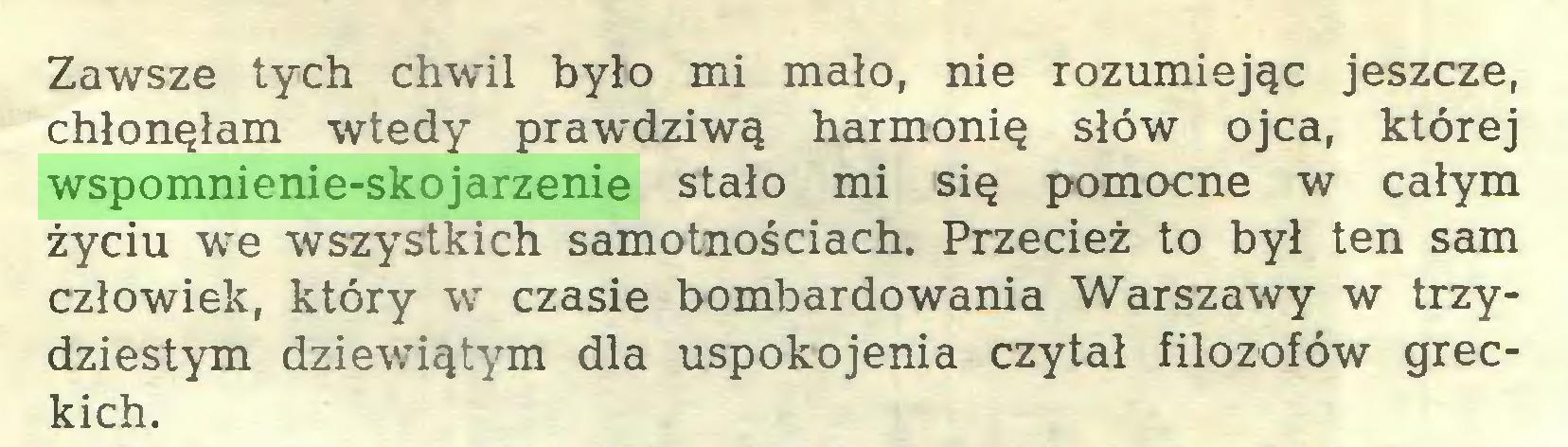 (...) Zawsze tych chwil było mi mało, nie rozumiejąc jeszcze, chłonęłam wtedy prawdziwą harmonię słów ojca, której wspomnienie-skojarzenie stało mi się pomocne w całym życiu we wszystkich samotnościach. Przecież to był ten sam człowiek, który w czasie bombardowania Warszawy w trzydziestym dziewiątym dla uspokojenia czytał filozofów greckich...