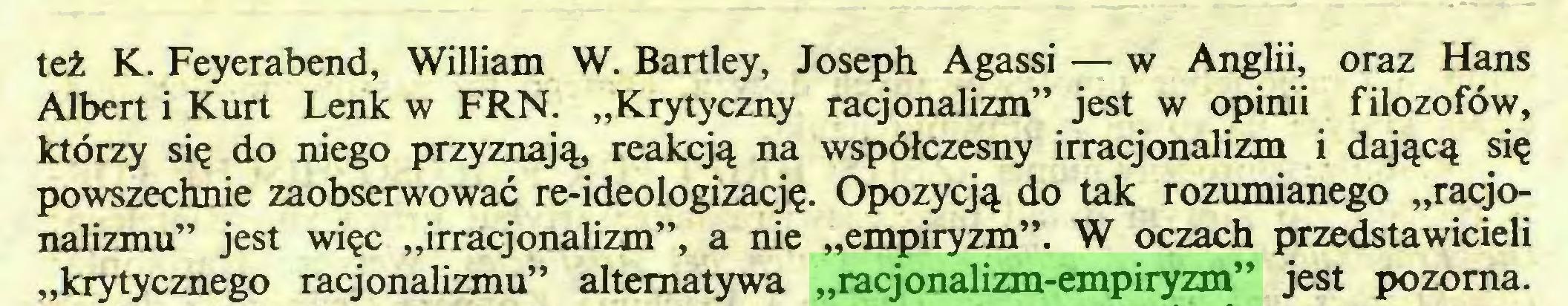 """(...) też K. Feyerabend, William W. Bartley, Joseph Agassi — w Anglii, oraz Hans Albert i Kurt Lenk w FRN. """"Krytyczny racjonalizm"""" jest w opinii filozofów, którzy się do niego przyznają, reakcją na współczesny irracjonalizm i dającą się powszechnie zaobserwować re-ideologizację. Opozycją do tak rozumianego """"racjonalizmu"""" jest więc """"irracjonalizm"""", a nie """"empiryzm"""". W oczach przedstawicieli """"krytycznego racjonalizmu"""" alternatywa """"racjonalizm-empiryzm"""" jest pozorna..."""