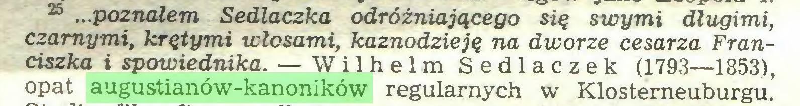 (...) 25 ...poznałem Sedlaczka odróżniającego się swymi długimi, czarnymi, krętymi włosami, kaznodzieję na dworze cesarza Franciszka i spowiednika. — Wilhelm Sedlaczek (1793—1853), opat augustianów-kanoników regularnych w Klosterneuburgu...