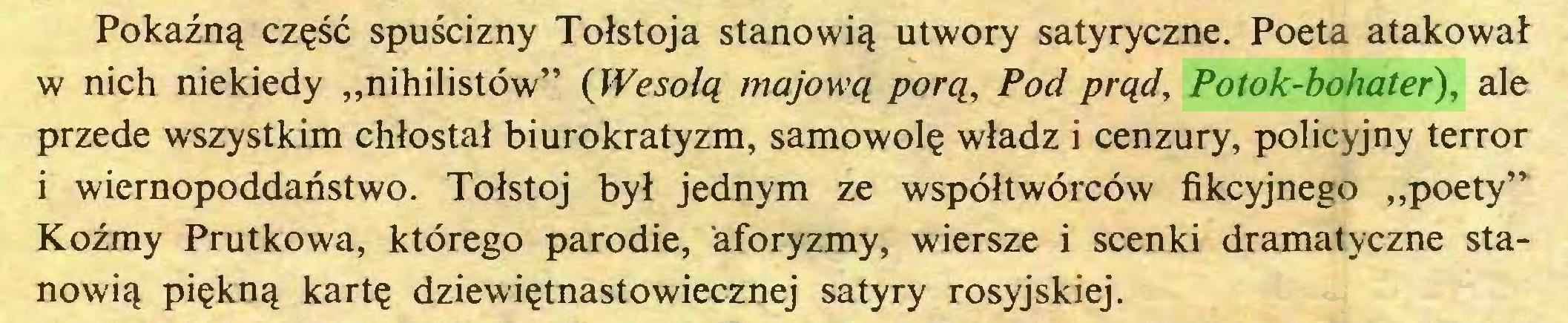 """(...) Pokaźną część spuścizny Tołstoja stanowią utwory satyryczne. Poeta atakował w nich niekiedy """"nihilistów"""" (Wesołą majową porą, Pod prąd, Potok-bohater), ale przede wszystkim chłostał biurokratyzm, samowolę władz i cenzury, policyjny terror i wiernopoddaństwo. Tołstoj był jednym ze współtwórców fikcyjnego """"poety"""" Koźmy Prutkowa, którego parodie, aforyzmy, wiersze i scenki dramatyczne stanowią piękną kartę dziewiętnastowiecznej satyry rosyjskiej..."""