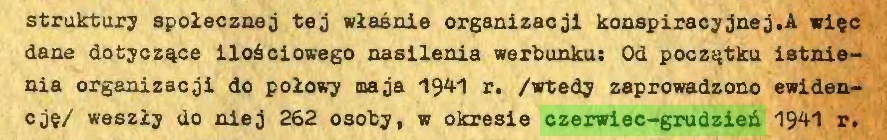 (...) struktury społecznej tej właśnie organizacji konspiracyjnej.A więc dane dotyczące ilościowego nasilenia werbunku: Od początku istnienia organizacji do połowy maja 194-1 r. /wtedy zaprowadzono ewidencję/ weszły do niej 262 osoby, w okresie czerwiec-grudzień 1941 r...