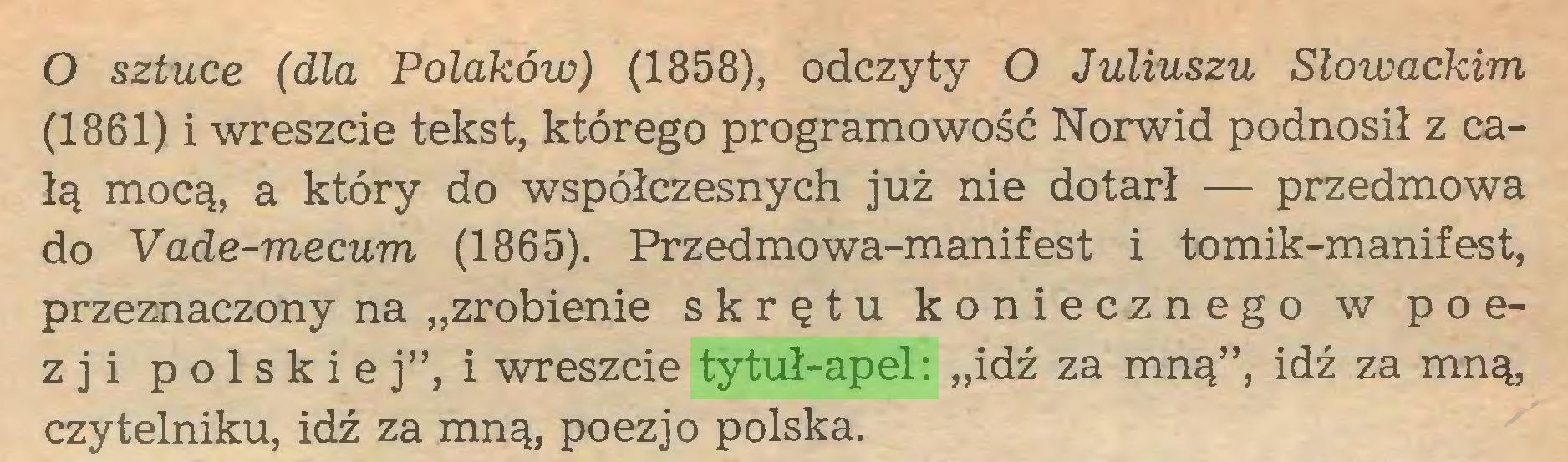 """(...) O sztuce (dla Polaków) (1858), odczyty O Juliuszu Słowackim (1861) i wreszcie tekst, którego programowość Norwid podnosił z całą mocą, a który do współczesnych już nie dotarł — przedmowa do Vade-mecum (1865). Przedmowa-manifest i tomik-manifest, przeznaczony na """"zrobienie skrętu koniecznego w poezji polskie j"""", i wreszcie tytuł-apel: """"idź za mną"""", idź za mną, czytelniku, idź za mną, poezjo polska..."""