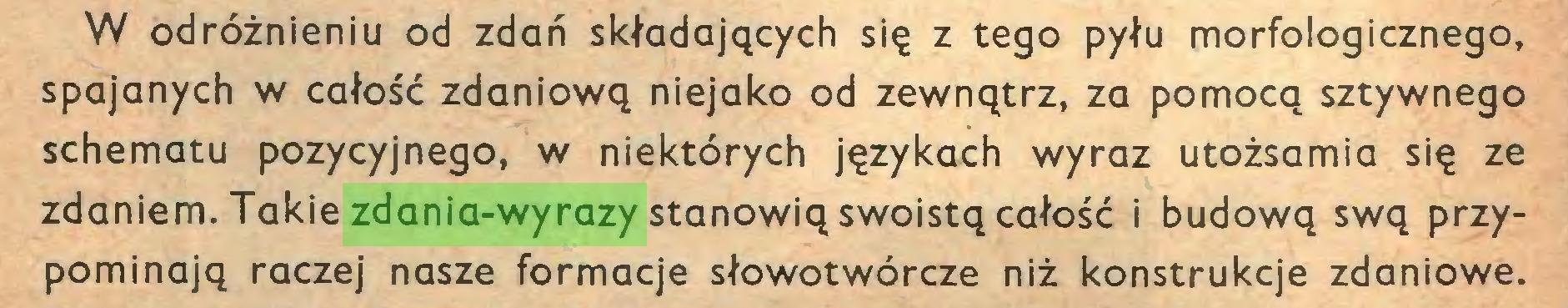 (...) W odróżnieniu od zdań składających się z tego pyłu morfologicznego, spajanych w całość zdaniową niejako od zewnątrz, za pomocą sztywnego schematu pozycyjnego, w niektórych językach wyraz utożsamia się ze zdaniem. Takie zdania-wyrazy stanowią swoistą całość i budową swą przypominają raczej nasze formacje słowotwórcze niż konstrukcje zdaniowe...