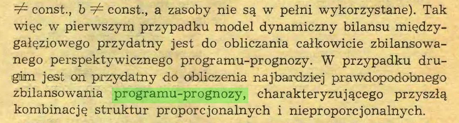 (...) 7^ const., b 7^ const., a zasoby nie są w pełni wykorzystane). Tak więc w pierwszym przypadku model dynamiczny bilansu międzygałęziowego przydatny jest do obliczania całkowicie zbilansowanego perspektywicznego programu-prognozy. W przypadku drugim jest on przydatny do obliczenia najbardziej prawdopodobnego zbilansowania programu-prognozy, charakteryzującego przyszłą kombinację struktur proporcjonalnych i nieproporcjonalnych...