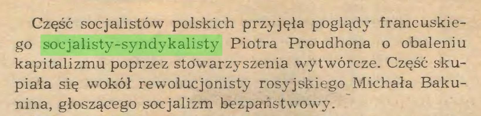 (...) Część socjalistów polskich przyjęła poglądy francuskiego socjalisty-syndykalisty Piotra Proudhona o obaleniu kapitalizmu poprzez stowarzyszenia wytwórcze. Część skupiała się wokół rewolucjonisty rosyjskiego Michała Bakunina, głoszącego socjalizm bezpaństwowy...