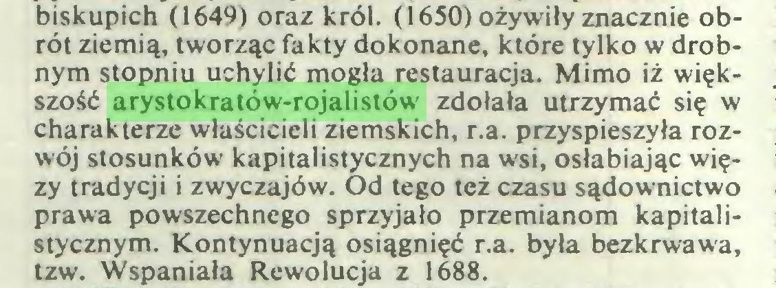 (...) biskupich (1649) oraz król. (1650) ożywiły znacznie obrót ziemią, tworząc fakty dokonane, które tylko w drobnym stopniu uchylić mogła restauracja. Mimo iż większość arystokratów-rojalistów zdołała utrzymać się w charakterze właścicieli ziemskich, r.a. przyspieszyła rozwój stosunków kapitalistycznych na wsi, osłabiając więzy tradycji i zwyczajów. Od tego też czasu sądownictwo prawa powszechnego sprzyjało przemianom kapitalistycznym. Kontynuacją osiągnięć r.a. była bezkrwawa, tzw. Wspaniała Rewolucja z 1688...