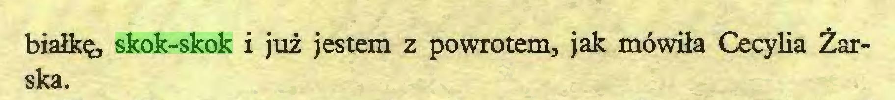 (...) białkę, skok-skok i już jestem z powrotem, jak mówiła Cecylia Żarska...