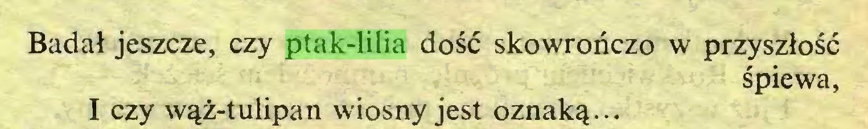(...) Badał jeszcze, czy ptak-lilia dość skowroriczo w przyszłość śpiewa, I czy wąż-tulipan wiosny jest oznaką...