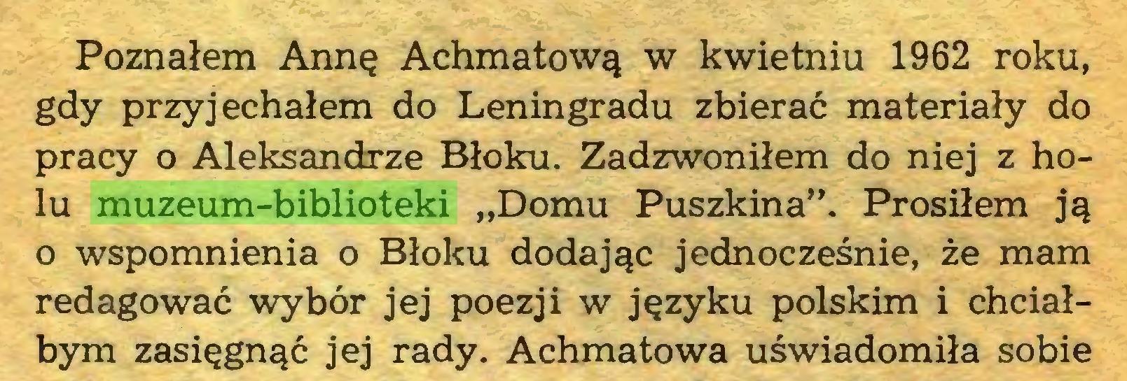 """(...) Poznałem Annę Achmatową w kwietniu 1962 roku, gdy przyjechałem do Leningradu zbierać materiały do pracy o Aleksandrze Błoku. Zadzwoniłem do niej z holu muzeum-biblioteki """"Domu Puszkina"""". Prosiłem ją 0 wspomnienia o Błoku dodając jednocześnie, że mam redagować wybór jej poezji w języku polskim i chciałbym zasięgnąć jej rady. Achmatowa uświadomiła sobie..."""