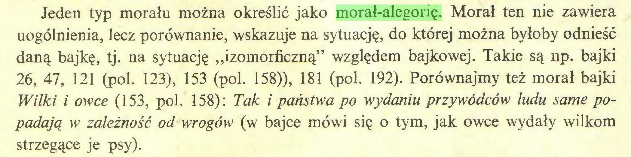"""(...) Jeden typ morału można określić jako morał-alegorię. Morał ten nie zawiera uogólnienia, lecz porównanie, wskazuje na sytuację, do której można byłoby odnieść daną bajkę, tj. na sytuację """"izomorficzną"""" względem bajkowej. Takie są np. bajki 26, 47, 121 (poi. 123), 153 (poi. 158)), 181 (poi. 192). Porównajmy też morał bajki Wilki i owce (153, poi. 158): Tak i państwa po wydaniu przywódców ludu same popadają w zależność od wrogów (w bajce mówi się o tym, jak owce wydały wilkom strzegące je psy)..."""