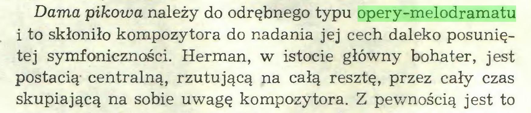 (...) Dama pikowa należy do odrębnego typu opery-melodramatu i to skłoniło kompozytora do nadania jej cech daleko posuniętej symfoniczności. Herman, w istocie główny bohater, jest postacią- centralną, rzutującą na całą resztę, przez cały czas skupiającą na sobie uwagę kompozytora. Z pewnością jest to...