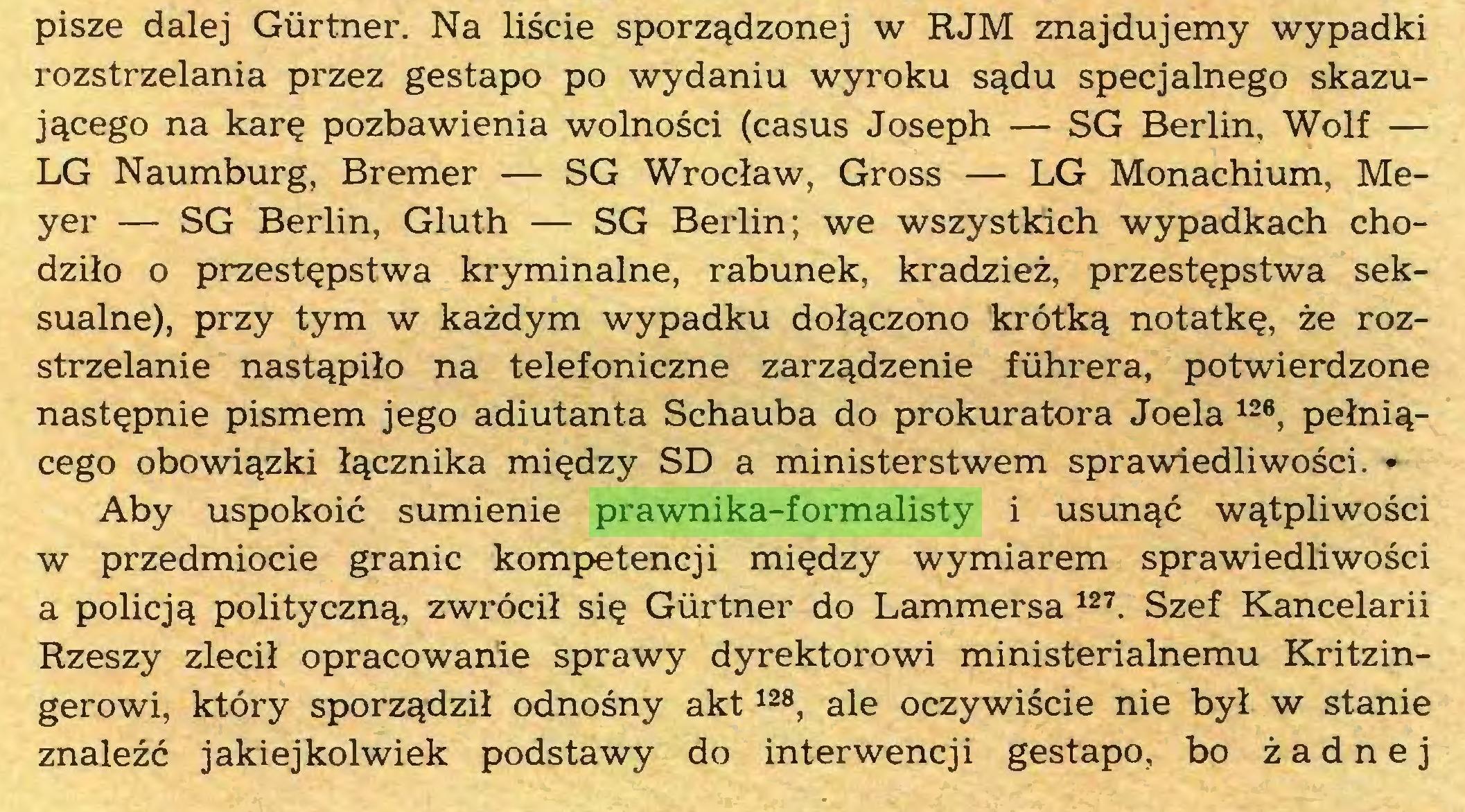 (...) pisze dalej Gürtner. Na liscie sporz^dzonej w RJM znajdujemy wypadki rozstrzelania przez gestapo po wydaniu wyroku s^du specjalnego skazuj^cego na kare pozbawienia wolnosci (casus Joseph — SG Berlin, Wolf — LG Naumburg, Bremer — SG Wroclaw, Gross — LG Monachium, Meyer — SG Berlin, Gluth — SG Berlin; we wszystkich wypadkach chodzilo o przest^pstwa kryminalne, rabunek, kradziez, przestepstwa seksualne), przy tym w kazdym wypadku dol^czono krötkq notatkQ, ze rozstrzelanie nast^pilo na telefoniczne zarz^dzenie führera, potwierdzone nast^pnie pismem jego adiutanta Schauba do prokuratora Joela 126, pelni^cego obowi^zki l^cznika mi^dzy SD a ministerstwem sprawiedliwosci. • Aby uspokoic sumienie prawnika-formalisty i usun^c w^tpliwosci w przedmiocie granic kompetencji mi^dzy wymiarem sprawiedliwosci a policj^ politycznq, zwröcil si$ Gürtner do Lammersa 127. Szef Kancelarii Rzeszy zlecil opracowanie sprawy dyrektorowi ministerialnemu Kritzingerowi, ktöry sporzqdzil odnosny akt128, ale oczywiscie nie byl w stanie znalezc jakiejkolwiek podstawy do interwencji gestapo, bo zadne j...