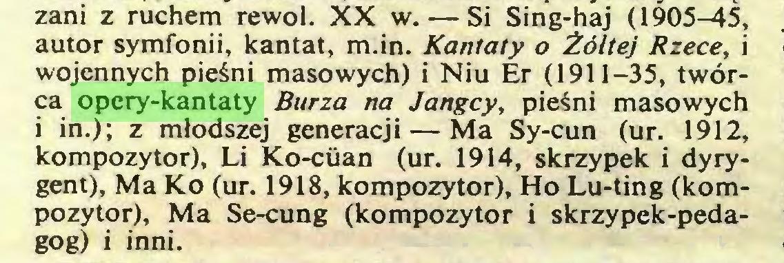 (...) zani z ruchem rewol. XX w. — Si Sing-haj (1905-45, autor symfonii, kantat, m.in. Kantaty o Żółtej Rzece, i wojennych pieśni masowych) i Niu Er (1911-35, twórca opery-kantaty Burza na Jangcy, pieśni masowych i in.); z młodszej generacji — Ma Sy-cun (ur. 1912, kompozytor), Li Ko-ciian (ur. 1914, skrzypek i dyrygent), Ma Ko (ur. 1918, kompozytor), Ho Lu-ting (kompozytor), Ma Se-cung (kompozytor i skrzypek-pedagog) i inni...