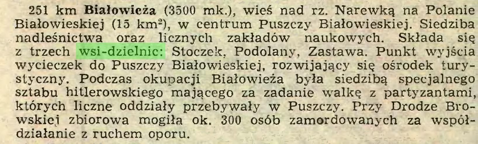 (...) 251 km Białowieża (3500 mk.), wieś nad rz. Narewką na Polanie Białowieskiej (15 km2), w centrum Puszczy Białowieskiej. Siedziba nadleśnictwa oraz licznych zakładów naukowych. Składa się z trzech wsi-dzielnic: Stoczek, Podolany, Zastawa. Punkt wyjścia wycieczek do Puszczy Białowieskiej, rozwijający się ośrodek turystyczny. Podczas okupacji Białowieża była siedzibą specjalnego sztabu hitlerowskiego mającego za zadanie walkę z partyzantami, których liczne oddziały przebywały w Puszczy. Przy Drodze Browskiej zbiorowa mogiła ok. 300 osób zamordowanych za współdziałanie z ruchem oporu...