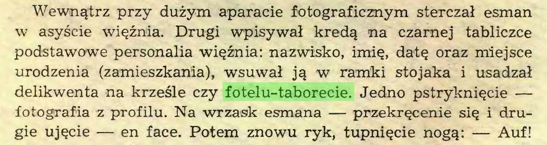 (...) Wewnątrz przy dużym aparacie fotograficznym sterczał esman w asyście więźnia. Drugi wpisywał kredą na czarnej tabliczce podstawowe personalia więźnia: nazwisko, imię, datę oraz miejsce urodzenia (zamieszkania), wsuwał ją w ramki stojaka i usadzał delikwenta na krześle czy fotelu-taborecie. Jedno pstryknięcie — iotografia z profilu. Na wrzask esmana — przekręcenie się i drugie ujęcie — en face. Potem znowu ryk, tupnięcie nogą: — Auf!...