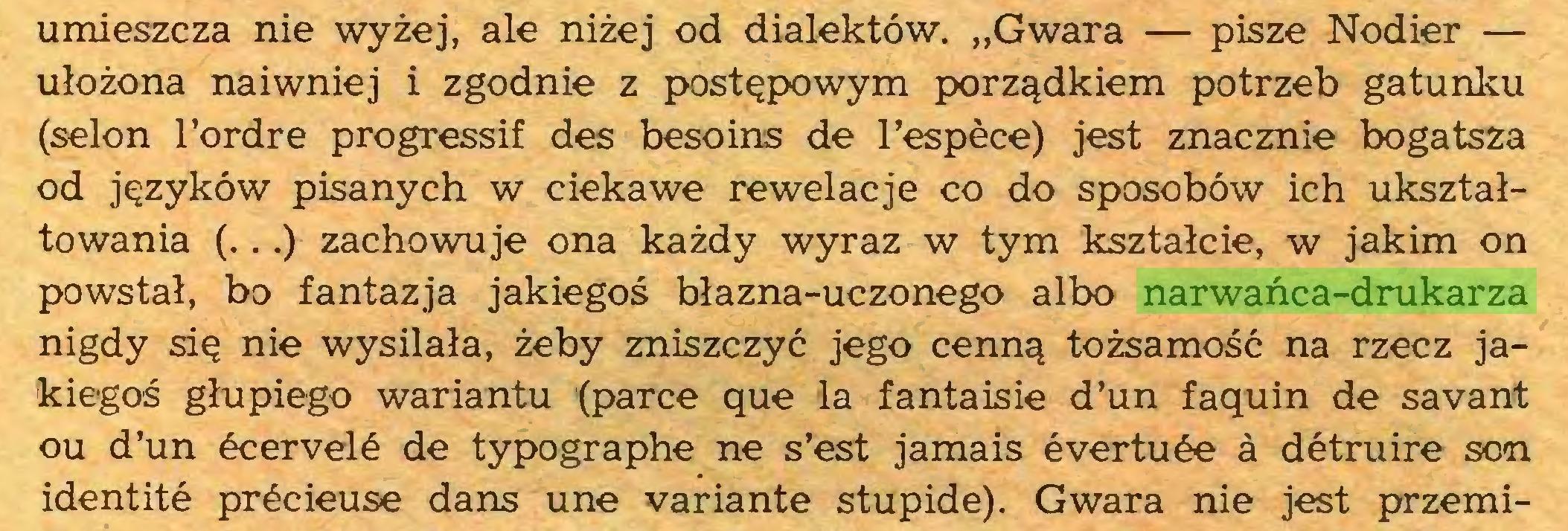 """(...) umieszcza nie wyżej, ale niżej od dialektów. """"Gwara — pisze Nodier — ułożona naiwniej i zgodnie z postępowym porządkiem potrzeb gatunku (selon l'ordre progressif des besoins de l'espèce) jest znacznie bogatsza od języków pisanych w ciekawe rewelacje co do sposobów ich ukształtowania (...) zachowuje ona każdy wyraz w tym kształcie, w jakim on powstał, bo fantazja jakiegoś błazna-uczonego albo narwańca-drukarza nigdy się nie wysilała, żeby zniszczyć jego cenną tożsamość na rzecz jakiegoś głupiego wariantu (parce que la fantaisie d'un faquin de savant ou d'un écervelé de typographe ne s'est jamais évertuée à détruire son identité précieuse dans une variante stupide). Gwara nie jest przemi..."""