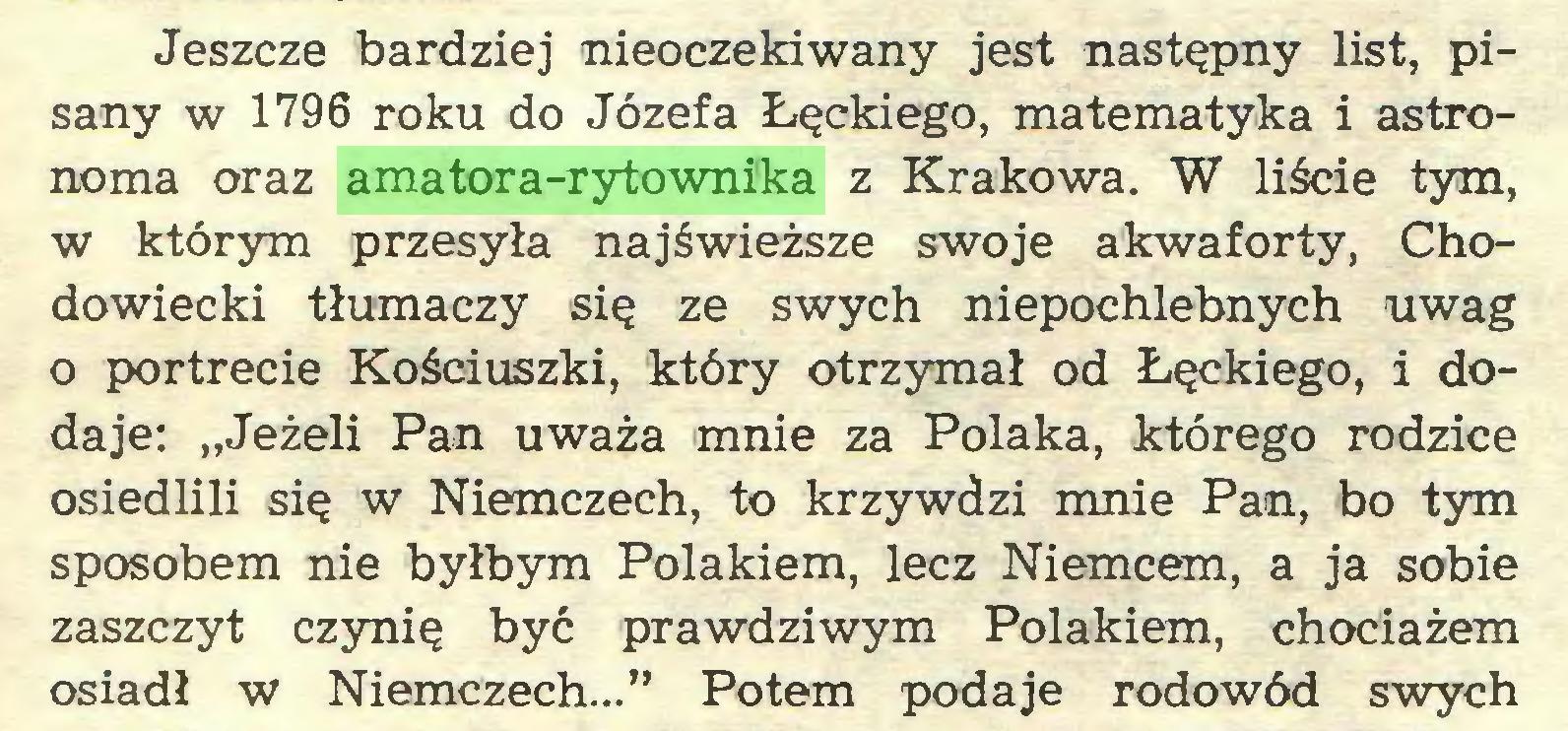 """(...) Jeszcze bardziej nieoczekiwany jest następny list, pisany w 1796 roku do Józefa Łęckiego, matematyka i astronoma oraz amatora-rytownika z Krakowa. W liście tym, w którym przesyła najświeższe swoje akwaforty, Chodowiecki tłumaczy się ze swych niepochlebnych uwag o portrecie Kościuszki, który otrzymał od Łęckiego, i dodaje: """"Jeżeli Pan uważa mnie za Polaka, którego rodzice osiedlili się w Niemczech, to krzywdzi mnie Pan, bo tym sposobem nie byłbym Polakiem, lecz Niemcem, a ja sobie zaszczyt czynię być prawdziwym Polakiem, chociażem osiadł w Niemczech..."""" Potem podaje rodowód swych..."""