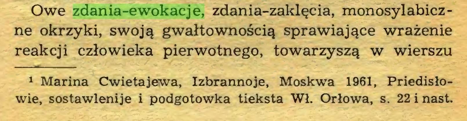 (...) Owe zdania-ewokacje, zdania-zaklęcia, monosylabiczne okrzyki, swoją gwałtownością sprawiające wrażenie reakcji człowieka pierwotnego, towarzyszą w wierszu 1 Marina Cwietajewa, Izbrannoje, Moskwa 1961, Priedisłowie, sostawlenije i podgotowka tieksta Wł. Orłowa, s. 22 i nast...